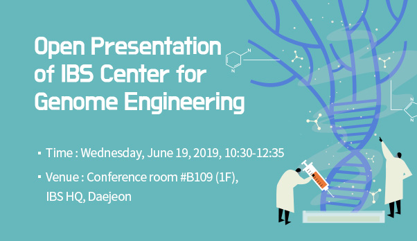 Open Presentation of IBS Center for Genome Engineering Time: Wednesday, June 19, 2019, 10:30-12:35 Venue: Conference room #B109 (1F), IBS HQ, Daejeon