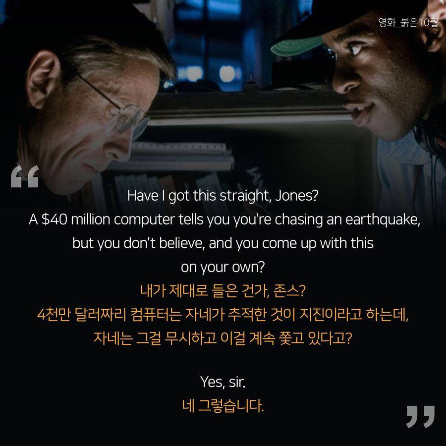 내가 제대로 들은 건가, 존스? 4천만 달러짜리 컴퓨터는 자네가 추적한 것이 지진이라고 하는데, 자네는 그걸 무시하고 이걸 계속 쫓고 있다고?